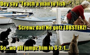 "Dey say ""Teach a man to fish--"" Screwz dat! He gotz LOBSTERZ! So...we all jumpz him in 3-2-1..."