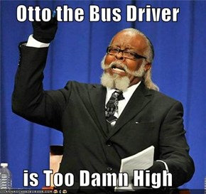 Otto the Bus Driver  is Too Damn High