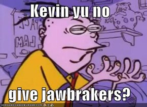 Kevin yu no  give jawbrakers?