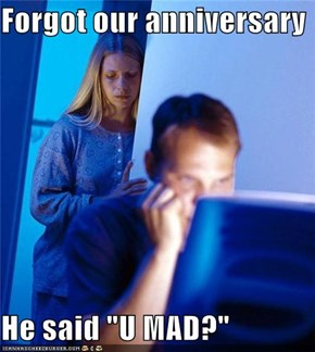 "Forgot our anniversary  He said ""U MAD?"""
