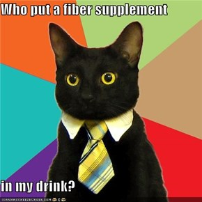 Who put a fiber supplement   in my drink?