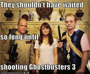 They shouldn't have waited so long until  shooting Ghostbusters 3