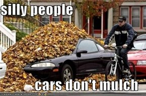 silly people  cars don't mulch