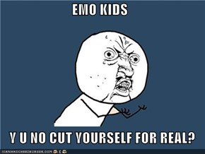 EMO KIDS  Y U NO CUT YOURSELF FOR REAL?