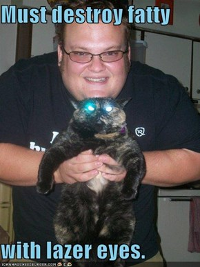 Must destroy fatty  with lazer eyes.