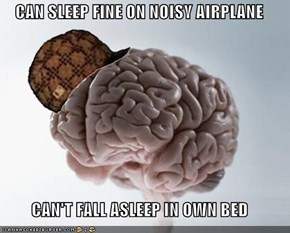 CAN SLEEP FINE ON NOISY AIRPLANE  CAN'T FALL ASLEEP IN OWN BED