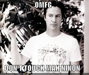 OMFG  DON'T TOUCH MAH NIKON