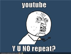 youtube  Y U NO repeat?