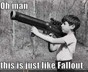 Oh man  this is just like Fallout