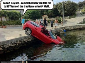 Hello?  Hey bro... remember how you told me to NOT turn off the traction control?  Well...