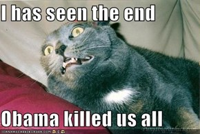 I has seen the end  Obama killed us all