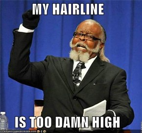 MY HAIRLINE  IS TOO DAMN HIGH