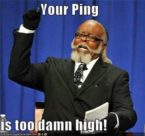 Your Ping  is too damn high!