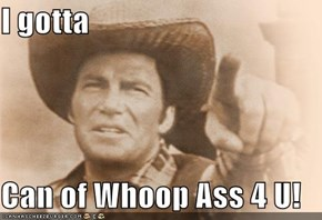 I gotta  Can of Whoop Ass 4 U!
