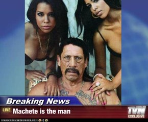 Breaking News - Machete is the man