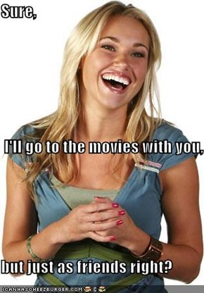 Sure,  I'll go to the movies with you, but just as friends right?