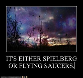 IT'S EITHER SPIELBERGOR FLYING SAUCERS.