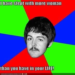 I have slept with more woman  than you have in your LIFE!