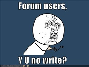 Forum users,  Y U no write?