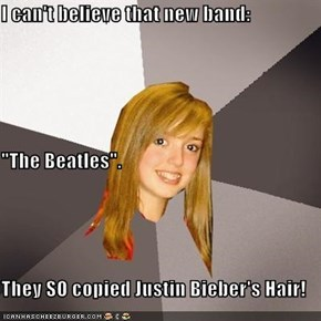 "I can't believe that new band: ""The Beatles"". They SO copied Justin Bieber's Hair!"
