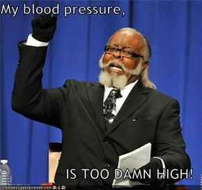 My blood pressure,  IS TOO DAMN HIGH!