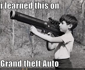 i learned this on   Grand theft Auto