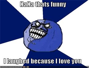 HaHa thats funny  I laughed because I love you