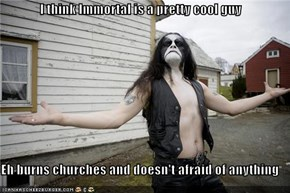 I think Immortal is a pretty cool guy  Eh burns churches and doesn't afraid of anything