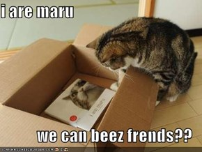 i are maru  we can beez frends??