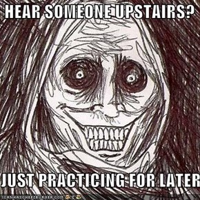 HEAR SOMEONE UPSTAIRS?  JUST PRACTICING FOR LATER