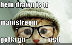 bein drawn is to  mainstreem gotta go                real