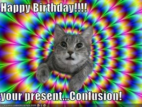 Happy Birthday!!!!   your present...Confusion!