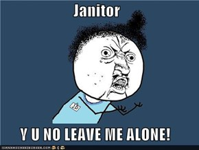 Janitor  Y U NO LEAVE ME ALONE!