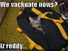 We vackuate nows?  iz reddy...