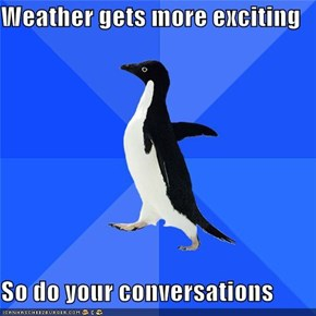 Weather gets more exciting   So do your conversations