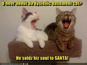 U heer about da dyslexic basement cat?  He soldz hiz soul to SANTA!