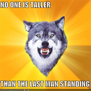 NO ONE IS TALLER   THAN THE LAST MAN STANDING