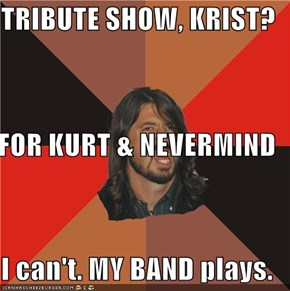 TRIBUTE SHOW, KRIST? FOR KURT & NEVERMIND I can't. MY BAND plays.