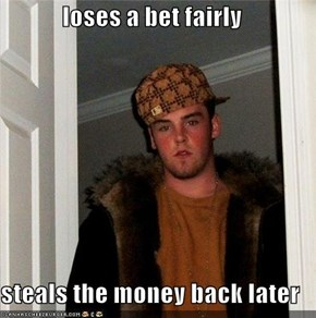 loses a bet fairly  steals the money back later