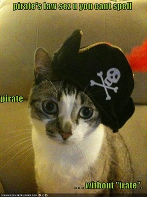 "pirate's law sez u you cant spell  pirate   . . . without ""irate""."