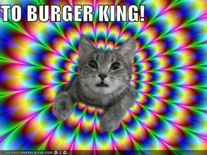 TO BURGER KING!