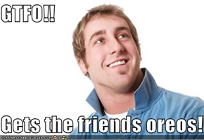 GTFO!!  Gets the friends oreos!