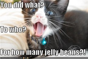 You did what? To who? For how many jelly beans?!