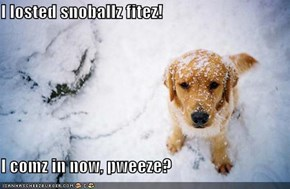 I losted snoballz fitez!  I comz in now, pweeze?