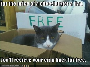 For the price of a cheezburger a day,  You'll recieve your crap back for free.