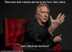 """Then one daft woman got up in my face, this close,  and called me Severus!"""