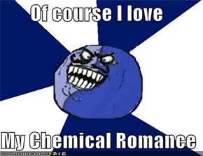 Of course I love  My Chemical Romance