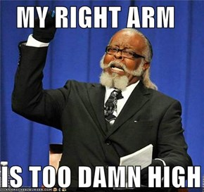 MY RIGHT ARM   IS TOO DAMN HIGH