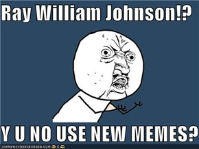 Ray William Johnson!?  Y U NO USE NEW MEMES?