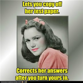 Lets you copy off her test paper.